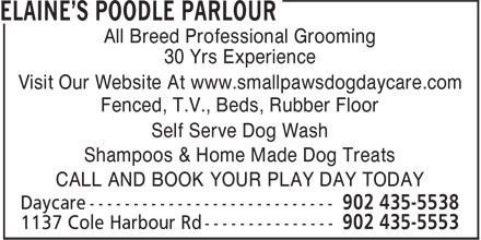 Elaine's Poodle Parlour (902-435-5553) - Annonce illustrée - All Breed Professional Grooming 30 Yrs Experience Visit Our Website At www.smallpawsdogdaycare.com Fenced, T.V., Beds, Rubber Floor Self Serve Dog Wash Shampoos & Home Made Dog Treats CALL AND BOOK YOUR PLAY DAY TODAY