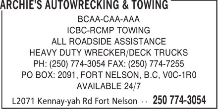 Archie's Autowrecking & Towing (250-774-3054) - Display Ad - BCAA-CAA-AAA ICBC-RCMP TOWING ALL ROADSIDE ASSISTANCE HEAVY DUTY WRECKER/DECK TRUCKS PH: (250) 774-3054 FAX: (250) 774-7255 PO BOX: 2091, FORT NELSON, B.C, V0C-1R0 AVAILABLE 24/7