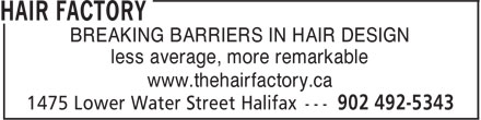 Hair Factory (902-704-2975) - Display Ad - BREAKING BARRIERS IN HAIR DESIGN less average, more remarkable www.thehairfactory.ca BREAKING BARRIERS IN HAIR DESIGN less average, more remarkable www.thehairfactory.ca