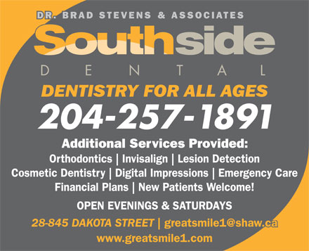 Southside Dental Centre (204-257-1891) - Display Ad - Orthodontics Invisalign Lesion Detection Cosmetic Dentistry Digital Impressions Emergency Care Financial Plans New Patients Welcome! OPEN EVENINGS & SATURDAYS 28-845 DAKOTA STREET www.greatsmile1.com