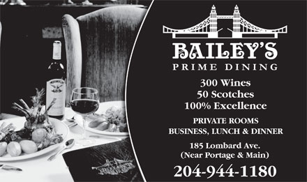 Bailey's Restaurant & Bar (204-944-1180) - Annonce illustrée - 300 Wines 50 Scotches 100% Excellence PRIVATE ROOMS BUSINESS, LUNCH & DINNER 185 Lombard Ave. (Near Portage & Main) 204-944-1180 300 Wines 50 Scotches 100% Excellence PRIVATE ROOMS BUSINESS, LUNCH & DINNER (Near Portage & Main) 204-944-1180 185 Lombard Ave.