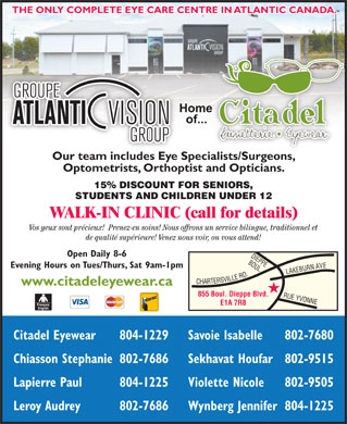 Citadel Eyewear Atlantic Vision Group (506-804-1231) - Display Ad - Evening Hours on Tues/Thurs, Sat 9am-1pm ARTERSVILLE RD.RUE www.citadeleyewear.ca THE ONLY COMPLETE EYE CARE CENTRE IN ATLANTIC CANADA. Our team includes Eye Specialists/Surgeons,ialists/Surgeons Optometrists, Orthoptist and Opticians. 15% DISCOUNT FOR SENIORS, STUDENTS AND CHILDREN UNDER 12 WALK-IN CLINIC (call for details) Vos yeux sont précieux!  Prenez-en soins! Nous offrons un service bilingue, traditionnel et de qualité supérieure! Venez nous voir, on vous attend! Open Daily 8-6 BOUL. 855 Boul. Dieppe Blvd. YVONNELAKEBURN AVEDIEPPE E1A 7R8 Citadel Eyewear 804-1229 Savoie Isabelle 802-7680 Chiasson Stephanie802-7686 Sekhavat Houfar802-9515 Lapierre Paul 804-1225 Violette Nicole 802-9505 Leroy Audrey 802-7686 Wynberg Jennifer804-1225 Evening Hours on Tues/Thurs, Sat 9am-1pm ARTERSVILLE RD.RUE www.citadeleyewear.ca 855 Boul. Dieppe Blvd. YVONNELAKEBURN AVEDIEPPE E1A 7R8 Citadel Eyewear 804-1229 Savoie Isabelle 802-7680 Chiasson Stephanie802-7686 Sekhavat Houfar802-9515 Lapierre Paul 804-1225 Violette Nicole 802-9505 Leroy Audrey 802-7686 Wynberg Jennifer804-1225 BOUL. THE ONLY COMPLETE EYE CARE CENTRE IN ATLANTIC CANADA. Our team includes Eye Specialists/Surgeons,ialists/Surgeons Optometrists, Orthoptist and Opticians. 15% DISCOUNT FOR SENIORS, STUDENTS AND CHILDREN UNDER 12 WALK-IN CLINIC (call for details) Vos yeux sont précieux!  Prenez-en soins! Nous offrons un service bilingue, traditionnel et de qualité supérieure! Venez nous voir, on vous attend! Open Daily 8-6