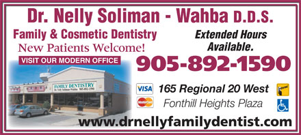 Soliman-Wahba Nelly Dr (905-892-1590) - Display Ad - Dr. Nelly Soliman - Wahba D.D.S. Extended Hours Family & Cosmetic Dentistry Available. New Patients Welcome! VISIT OUR MODERN OFFICE 905-892-1590 165 Regional 20 West Fonthill Heights Plaza www.drnellyfamilydentist.com www.drnellyfamilydentist.com Dr. Nelly Soliman - Wahba D.D.S. Extended Hours Family & Cosmetic Dentistry Available. New Patients Welcome! VISIT OUR MODERN OFFICE 905-892-1590 165 Regional 20 West Fonthill Heights Plaza