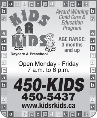 Kids R Kids Daycare & Preschool (902-704-2982) - Display Ad - Award Winning Child Care & Education Program AGE RANGE: 3 months and up Daycare & Preschool Open Monday - Friday 7 a.m. to 6 p.m. 450-KIDS 450-5437 www.kidsrkids.ca