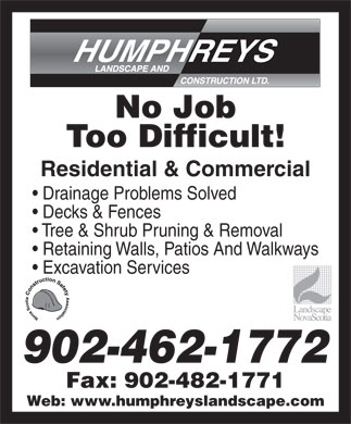 Humphreys Landscape & Construction Ltd (902-462-1772) - Annonce illustrée - Fax: 902-482-1771 Web: www.humphreyslandscape.com 902-462-1772 No Job Too Difficult! Residential & Commercial Drainage Problems Solved Decks & Fences Tree & Shrub Pruning & Removal Retaining Walls, Patios And Walkways Excavation Services 902-462-1772 Fax: 902-482-1771 Web: www.humphreyslandscape.com No Job Too Difficult! Residential & Commercial Drainage Problems Solved Decks & Fences Tree & Shrub Pruning & Removal Retaining Walls, Patios And Walkways Excavation Services