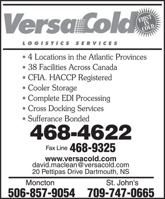 VersaCold Logistics Services Inc (902-468-4622) - Display Ad - FIRSTIN COLD LOGISTICS SERVICES 4 Locations in the Atlantic Provinces 38 Facilities Across Canada CFIA. HACCP Registered Cooler Storage Complete EDI Processing Cross Docking Services Sufferance Bonded www.versacold.com david.maclean@versacold.com 20 Pettipas Drive Dartmouth, NS