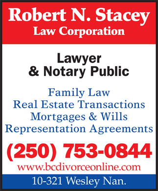 Stacey Robert N (250-753-0844) - Display Ad - Robert N. Stacey Law Corporation Lawyer & Notary Public Family Law Real Estate Transactions Mortgages & Wills Representation Agreements (250) 753-0844 www.bcdivorceonline.com 10-321 Wesley Nan.