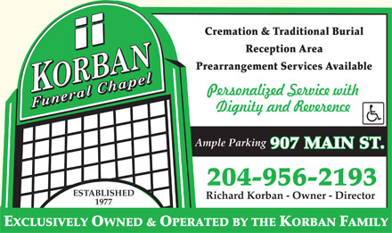 Korban Funeral Chapel (204-956-2193) - Annonce illustrée - Cremation & Traditional Burial Reception Area Prearrangement Services Available Ample Parking 907 MAIN ST. 204-956-2193 ESTABLISHED Richard Korban - Owner - Director 1977 EXCLUSIVELY OWNED & OPERATED BY THE KORBAN FAMILY Cremation & Traditional Burial Reception Area Prearrangement Services Available Ample Parking 907 MAIN ST. 204-956-2193 ESTABLISHED Richard Korban - Owner - Director 1977 EXCLUSIVELY OWNED & OPERATED BY THE KORBAN FAMILY EXCLUSIVELY OWNED & OPERATED BY THE KORBAN FAMILY 1977 Cremation & Traditional Burial Reception Area Prearrangement Services Available Ample Parking 907 MAIN ST. 204-956-2193 ESTABLISHED Richard Korban - Owner - Director 1977 EXCLUSIVELY OWNED & OPERATED BY THE KORBAN FAMILY Cremation & Traditional Burial Reception Area Prearrangement Services Available Ample Parking 907 MAIN ST. 204-956-2193 ESTABLISHED Richard Korban - Owner - Director