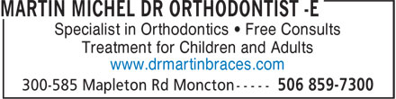 Martin Michel Dr Orthodontist-e (506-859-7300) - Display Ad - Specialist in Orthodontics • Free Consults Treatment for Children and Adults www.drmartinbraces.com Specialist in Orthodontics • Free Consults Treatment for Children and Adults www.drmartinbraces.com