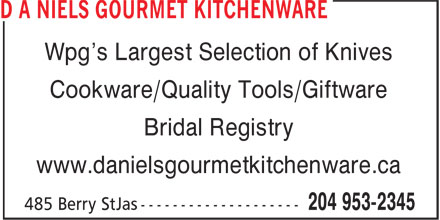 d a Niels Gourmet Kitchenware (204-953-2345) - Display Ad - Wpg's Largest Selection of Knives Bridal Registry Cookware/Quality Tools/Giftware www.danielsgourmetkitchenware.ca Wpg's Largest Selection of Knives Cookware/Quality Tools/Giftware Bridal Registry www.danielsgourmetkitchenware.ca