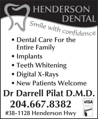Henderson Dental (204-667-8382) - Display Ad - Dental Care For the Entire Family Implants Teeth Whitening Digital X-Rays New Patients Welcome Dr Darrell Pilat D.M.D. 204.667.8382 #38-1128 Henderson Hwy HENDERSON DENTAL HENDERSON DENTAL Dental Care For the Entire Family Teeth Whitening Digital X-Rays New Patients Welcome Dr Darrell Pilat D.M.D. 204.667.8382 #38-1128 Henderson Hwy Implants