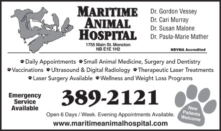 Maritime Animal Hospital (506-802-7864) - Annonce illustr&eacute;e - Dr. Gordon Vessey MARITIME Dr. Cari Murray ANIMAL Dr. Susan Malone Dr. Paula-Marie Mather HOSPITAL 755 Main St. Moncton NB E1E 1H2 NBVMA Accredited Daily Appointments     Small Animal Medicine, Surgery and Dentistry Vaccinations     Ultrasound &amp; Digital Radiology     Therapeutic Laser Treatments Laser Surgery Available     Wellness and Weight Loss Programs Emergency Service 389-2121 New Available Patients Open 6 Days / Week. Evening Appointments Available. Welcome1 www.maritimeanimalhospital.com