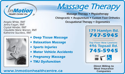 In Motion Health Centre Inc (709-747-5945) - Annonce illustrée - Chiropractic   Acupuncture   Custom Foot Orthotics Angela White, RMT Occupational Therapy   Ergonomicsnal Therapy   Ergonomics Jenna Fagan, RMT Crystal Hender, RMT Claudette Marie Warren, RMT 179 Hamlyn Rd. Katherine Stuckless, RMT 747-5945 Deep Tissue Massage Relaxation Massage Top Floor New Lawtons 496 Topsail Rd. Sports Injuries 745-5945 Motor Vehicle Accidents Pregnancy Massage TMJ Dysfunction Direct Billing to Most Insurance www.inmotionhealthcentre.ca Companies Massage Therapy Massage Therapy   Physiotherapy   PhysiotherapyapyMassage Ther