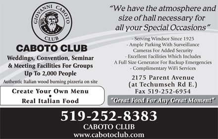 Caboto Club (519-252-8383) - Display Ad - - Serving Windsor Since 1925 - Ample Parking With Surveillance Cameras For Added Security - Excellent Facilities Which Includes Weddings, Convention, Seminar A Full Size Generator For Backup Emergencies & Meeting Facilities For Groups - Complimentary WiFi Services Up To 2,000 People 2175 Parent Avenue Authentic Italian wood burning pizzeria on site (at Techumseh Rd E.) Create Your Own Menu Fax 519-252-6954 Great Food For Any Great Moment Real Italian Food 519-252-8383 CABOTO CLUB www.cabotoclub.com - Serving Windsor Since 1925 - Ample Parking With Surveillance Cameras For Added Security - Excellent Facilities Which Includes Weddings, Convention, Seminar A Full Size Generator For Backup Emergencies & Meeting Facilities For Groups - Complimentary WiFi Services Up To 2,000 People 2175 Parent Avenue Authentic Italian wood burning pizzeria on site (at Techumseh Rd E.) Create Your Own Menu Fax 519-252-6954 Great Food For Any Great Moment Real Italian Food 519-252-8383 CABOTO CLUB www.cabotoclub.com