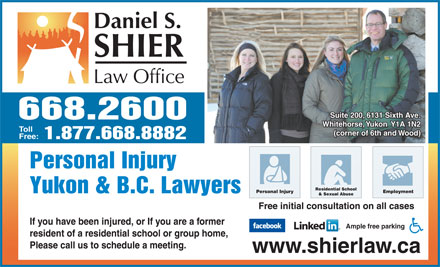 Daniel S Shier Law Office (867-668-2600) - Annonce illustr&eacute;e - Suite 200, 6131 Sixth Ave. 668.2600 Whitehorse, Yukon  Y1A 1N2 Toll Residential School Personal Injury Employment Yukon &amp; B.C. Lawyers &amp; Sexual Abuse Free initial consultation on all cases If you have been injured, or If you are a former Ample free parking resident of a residential school or group home, Please call us to schedule a meeting. (corner of 6th and Wood) Free: 1.877.668.8882 Personal Injury www.shierlaw.ca