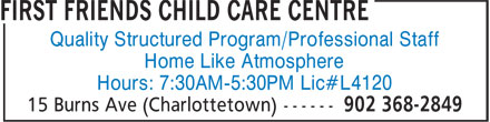 First Friends Child Care Centre (902-368-2849) - Annonce illustrée - Quality Structured Program/Professional Staff Home Like Atmosphere Hours: 7:30AM-5:30PM Lic#L4120