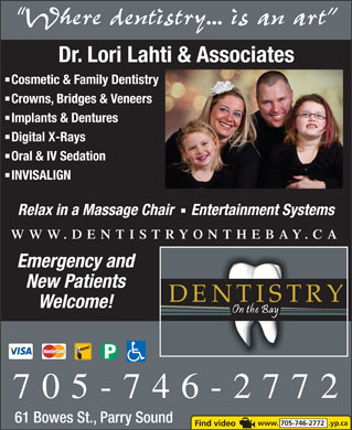 Dentistry On The Bay (1-855-334-5575) - Display Ad - Cosmetic & Family Dentistry Crowns, Bridges & Veneers Implants & Dentures Digital X-Rays Oral & IV Sedation INVISALIGN Relax in a Massage Chair   Entertainment Systems WWW.DENTISTRYONTHEBAY.CA Emergency and New Patients Welcome! 705-746-2772 61 Bowes St., Parry Sound www. 705-746-2772  .yp.ca Where dentistry... is an art Dr. Lori Lahti & Associates Cosmetic & Family Dentistry Crowns, Bridges & Veneers Implants & Dentures Digital X-Rays Oral & IV Sedation INVISALIGN Relax in a Massage Chair   Entertainment Systems WWW.DENTISTRYONTHEBAY.CA Where dentistry... is an art Dr. Lori Lahti & Associates Emergency and New Patients Welcome! 705-746-2772 61 Bowes St., Parry Sound www. 705-746-2772  .yp.ca