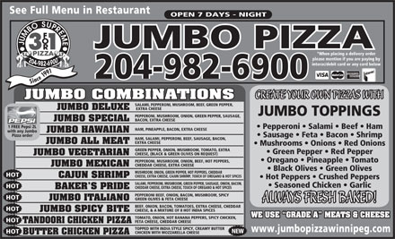 Jumbo Supreme 3 For 1 Pizza Ltd (204-982-6900) - Annonce illustrée - HOT CHEESE, EXTRA CHEESE, CAJUN SHRIMP, TOUCH OF OREGANO & HOT SPICES CAJUN SHRIMP Hot Peppers   Crushed Peppers SALAMI, PEPPERONI, MUSHROOM, GREEN PEPPER, SAUSAGE, ONION, BACON, Seasoned Chicken   Garlic HOT CHEDDAR CHEESE, EXTRA CHEESE, TOUCH OF OREGANO & HOT SPICES BAKER S PRIDE PEPPERONI BEEF, ONION, BACON, MUSHROOM, SPICY HOT GREEN OLIVES & FETA CHEESE JUMBO ITALIANO ALWAYS FRESH BAKED! BEEF, ONION, BACON, TOMATOES, EXTRA CHEESE, CHEDDAR HOT CHEESE, & A MIXTURE OF 8 HOT INDIA SPICES JUMBO SPICY BITE WE USE  GRADE A  MEATS & CHEESE TOMATO, ONION, HOT BANANA PEPPERS, SPICY CHICKEN, HOT FETA CHEESE, CHEDDAR CHEESE TANDOORI CHICKEN PIZZA TOPPED WITH INDIA STYLE SPICY, CREAMY BUTTER www.jumbopizzawinnipeg.com NEW HOT CHICKEN WITH MOZZARELLA CHEESE BUTTER CHICKEN PIZZA See Full Menu in Restaurant MUSHROOM, ONION, GREEN PEPPER, HOT PEPPERS, CHEDDAR OPEN 7 DAYS - NIGHT JUMBO PIZZA *When placing a delivery order please mention if you are paying by interac/debit card or any card below nce1991 Si 204-982-6900 CREATE YOUR OWN PIZZAS WITH JUMBO COMBINATIONS SALAMI, PEPPERONI, MUSHROOM, BEEF, GREEN PEPPER, JUMBO DELUXE EXTRA CHEESE JUMBO TOPPINGS PEPPERONI, MUSHROOM, ONION, GREEN PEPPER, SAUSAGE, JUMBO SPECIAL BACON, EXTRA CHEESE 1 FREE Pepsi 2L Pepperoni   Salami   Beef   Ham HAM, PINEAPPLE, BACON, EXTRA CHEESE with any Jumbo JUMBO HAWAIIAN Pizza order Sausage   Feta   Bacon   Shrimp HAM, SALAMI, PEPPERONI, BEEF, SAUSAGE, BACON, JUMBO ALL MEAT EXTRA CHEESE Mushrooms   Onions   Red Onions GREEN PEPPER, ONION, MUSHROOM, TOMATO, EXTRA Green Pepper   Red Pepper CHEESE, (BLACK & GREEN OLIVES ON REQUEST) JUMBO VEGETARIAN Oregano   Pineapple   Tomato PEPPERONI, MUSHROOM, ONION, BEEF, HOT PEPPERS, CHEDDAR CHEESE, EXTRA CHEESE JUMBO MEXICAN Black Olives   Green Olives