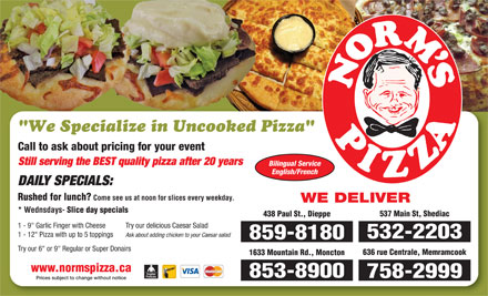 "Norm's Pizza (506-859-8180) - Annonce illustrée - Call to ask about pricing for your event Still serving the BEST quality pizza after 20 years Bilingual Service English/French DAILY SPECIALS: Rushed for lunch? Come see us at noon for slices every weekday. WE DELIVER * Wednsdays- Slice day specials 537 Main St, Shediac 438 Paul St., Dieppe Try our delicious Caesar Salad 1 - 9"" Garlic Finger with Cheese Ask about adding chicken to your Caesar salad 532-2203 859-8180 Try our 6"" or 9"" Regular or Super Donairs 636 rue Centrale, Memramcook 1633 Mountain Rd., Moncton www.normspizza.ca 853-8900 758-2999 1 - 12"" Pizza with up to 5 toppings Prices subject to change without notice"