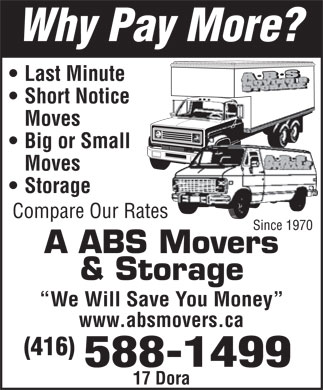 A ABS Movers & Storage Ltd (416-588-1499) - Annonce illustrée - Last Minute Short Notice Moves Big or Small Moves Storage Compare Our Rates Since 1970 A ABS Movers & Storage We Will Save You Money www.absmovers.ca (416) 17 Dora