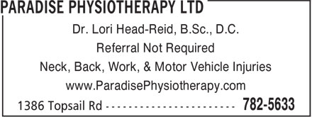 Paradise Physiotherapy Ltd (709-782-5633) - Display Ad - Dr. Lori Head-Reid, B.Sc., D.C. Referral Not Required Neck, Back, Work, & Motor Vehicle Injuries www.ParadisePhysiotherapy.com
