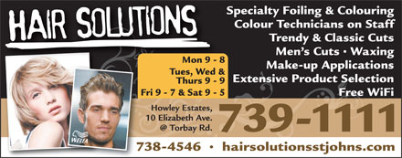 Hair Solutions (709-701-3054) - Display Ad - Specialty Foiling & Colouring Colour Technicians on Staff Trendy & Classic Cuts Men s Cuts   Waxing Mon 9 - 8 Make-up Applications Tues, Wed & Extensive Product Selection Thurs 9 - 9 Fri 9 - 7 & Sat 9 - 5 Free WiFi Howley Estates, 10 Elizabeth Ave. 739-1111 738-4546     hairsolutionsstjohns.com Specialty Foiling & Colouring Colour Technicians on Staff Trendy & Classic Cuts Men s Cuts   Waxing Mon 9 - 8 Make-up Applications Tues, Wed & Extensive Product Selection Thurs 9 - 9 Fri 9 - 7 & Sat 9 - 5 Free WiFi Howley Estates, 10 Elizabeth Ave. 739-1111 738-4546     hairsolutionsstjohns.com