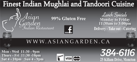 Asian Garden Indian Restaurant (506-384-6116) - Display Ad - Finest Indian Mughlai and Tandoori Cuisine 99% Gluten Free Monday to Friday 11:30am to 3:00pm Delivery - Take out - Catering WWW.ASIANGARDEN.CA Mon - Wed  11:30 - 9pm Thurs - Fri  11:30 -10pm Sat 4 - 10pm   Sun 4 - 9pm 25 Killam Drive, Moncton