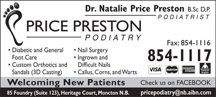 Preston Price Natalie Dr (506-854-1117) - Annonce illustrée - Dr. Natalie Price Preston B.Sc D.P. PODIATRIST PRICE PRESTON PODIATRY Fax: 854-1116 Diabetic and General Nail Surgery Foot Care Ingrown and 854-1117 Custom Orthotics and Difficult Nails Sandals (3D Casting) Callus, Corns, and Warts Check us on FACEBOOK Welcoming New Patients pricepodiatry@nb.aibn.com 85 Foundry (Suite 123), Heritage Court, Moncton N.B.