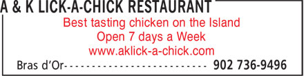 A & K Lick-A-Chick Restaurant (902-736-9496) - Annonce illustrée - Open 7 days a Week www.aklick-a-chick.com Best tasting chicken on the Island Best tasting chicken on the Island Open 7 days a Week www.aklick-a-chick.com
