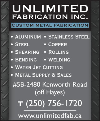 Unlimited Fabrication Inc (250-756-1720) - Annonce illustrée - UNLIMITEDDU FABRICATION INC.C.FA CUSTOM METAL FABRICATIONIONCUS Steel   Copper Shearing   Rolling Bending   Welding Water Jet Cutting Metal Supply & Sales #5B-2480 Kenworth Roadad#5 (off Hayes) (250) 756-1720 Aluminum   Stainless Steel www.unlimitedfab.ca