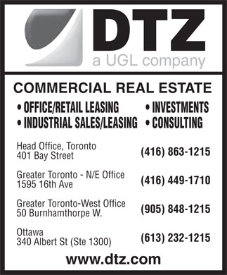 DTZ, a UGL company (416-863-1215) - Annonce illustrée - COMMERCIAL REAL ESTATE OFFICE/RETAIL LEASING INVESTMENTS INDUSTRIAL SALES/LEASING  CONSULTING Head Office, Toronto (416) 863-1215 401 Bay Street Greater Toronto - N/E Office (416) 449-1710 1595 16th Ave Greater Toronto-West Office (905) 848-1215 50 Burnhamthorpe W. Ottawa (613) 232-1215 340 Albert St (Ste 1300) www.dtz.com COMMERCIAL REAL ESTATE OFFICE/RETAIL LEASING INVESTMENTS INDUSTRIAL SALES/LEASING  CONSULTING Head Office, Toronto (416) 863-1215 401 Bay Street Greater Toronto - N/E Office (416) 449-1710 1595 16th Ave Greater Toronto-West Office (905) 848-1215 50 Burnhamthorpe W. Ottawa (613) 232-1215 340 Albert St (Ste 1300) www.dtz.com