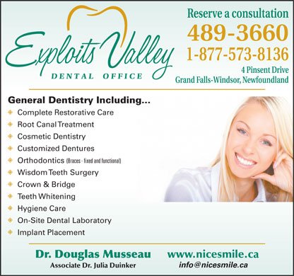 Exploits Valley Dental Office (1-888-247-2459) - Annonce illustrée - Reserve a consultation 489-3660 1-877-573-8136 4 Pinsent Drive Grand Falls-Windsor, Newfoundland General Dentistry Including... Complete Restorative Care Root Canal Treatment Cosmetic Dentistry Customized Dentures Orthodontics (Braces - fixed and functional) Wisdom Teeth Surgery Crown & Bridge Teeth Whitening Hygiene Care On-Site Dental Laboratory Implant Placement www.nicesmile.ca Dr. Douglas Musseau info@nicesmile.ca Associate Dr. Julia Duinker