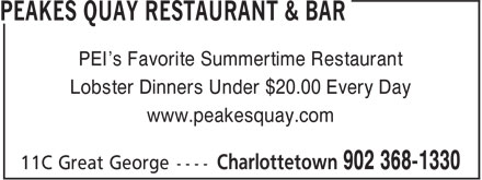Peakes Quay Restaurant & Bar (902-368-1330) - Display Ad - PEI's Favorite Summertime Restaurant Lobster Dinners Under $20.00 Every Day www.peakesquay.com PEI's Favorite Summertime Restaurant Lobster Dinners Under $20.00 Every Day www.peakesquay.com