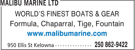 Malibu Marine Ltd (250-862-9422) - Annonce illustrée - Formula, Chaparral, Tige, Fountain www.malibumarine.com WORLD'S FINEST BOATS & GEAR Formula, Chaparral, Tige, Fountain www.malibumarine.com WORLD'S FINEST BOATS & GEAR