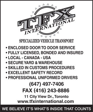 TFX International Specialized Vehicle Transport (416-243-8531) - Display Ad - www.tfxinternational.com FULLY LICENSED, BONDED AND INSURED LOCAL - CANADA - USA SECURE YARD &  WAREHOUSE SKILLED IN CUSTOMS PROCEDURES EXCELLENT SAFETY RECORD PROFESSIONAL UNIFORMED DRIVERS (647) 497-7406 11 City View Dr., Toronto ENCLOSED DOOR TO DOOR SERVICE