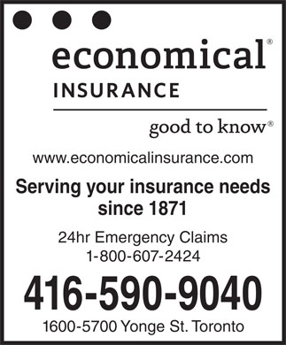 Economical Insurance (416-590-9040) - Display Ad - 24hr Emergency Claims 1-800-607-2424 416-590-9040 1600-5700 Yonge St. Toronto www.economicalinsurance.com Serving your insurance needs since 1871 24hr Emergency Claims 1-800-607-2424 416-590-9040 1600-5700 Yonge St. Toronto www.economicalinsurance.com Serving your insurance needs since 1871