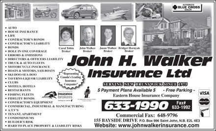 John H Walker Insurance (506-633-1990) - Annonce illustrée - AUTO HOUSE INSURANCE LIFE CONTRACTOR S BONDS CONTRACTOR S LIABILITY BONDS Jason WalkerBridget HornyakJason WalkerBridget Hornya John WalkerJohn Walker Carol TobinCarol Tobin AUTO HOUSE INSURANCE LIFE CONTRACTOR S BONDS CONTRACTOR S LIABILITY BONDS Jason WalkerBridget HornyakJason WalkerBridget Hornya John WalkerJohn Walker Carol TobinCarol Tobin Broker BrokerBroker Broker BrokerBroker HOLE IN ONE COVERAGE ERRORS & OMISSIONS DIRECTORS & OFFICERS LIABILITY TRUCK & AUTO FLEETS MOTORCYCLE INSURANCE BOATS & MOTORS, SAILBOATS Representing SKI-DOO-SEA-DOO Canada s Leading TAVERNS-LIQUOR LIABILITY Insurance CLUBS Companies MOTELS, HOTELS RESTAURANTS FISHING FLEETS FIDELITY BONDS CONTRACTOR S EQUIPMENT COMMERCIAL, INDUSTRIAL & MANUFACTURING A.T.V S TENANT, APARTMENT CONDOMINIUMS 155 BAYSIDE DRIVE P.O. Box 996 Saint John, N.B. E2L 4E3 BUILDER S RISK HARD TO PLACE PROPERTY & LIABILITY RISKS Website: www.johnwalkerinsurance.com Broker BrokerBroker Broker BrokerBroker HOLE IN ONE COVERAGE ERRORS & OMISSIONS DIRECTORS & OFFICERS LIABILITY TRUCK & AUTO FLEETS MOTORCYCLE INSURANCE BOATS & MOTORS, SAILBOATS Representing SKI-DOO-SEA-DOO Canada s Leading TAVERNS-LIQUOR LIABILITY Insurance CLUBS Companies MOTELS, HOTELS RESTAURANTS FISHING FLEETS FIDELITY BONDS CONTRACTOR S EQUIPMENT COMMERCIAL, INDUSTRIAL & MANUFACTURING A.T.V S TENANT, APARTMENT CONDOMINIUMS 155 BAYSIDE DRIVE P.O. Box 996 Saint John, N.B. E2L 4E3 BUILDER S RISK HARD TO PLACE PROPERTY & LIABILITY RISKS Website: www.johnwalkerinsurance.com