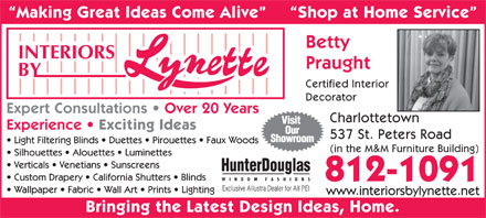 Interiors By Lynette (902-368-1756) - Annonce illustrée - Making Great Ideas Come Alive Shop at Home Service Betty Praught Certified Interior Decorator Expert Consultations   Over 20 Years Charlottetown Experience Exciting Ideas 537 St. Peters Road Light Filtering Blinds   Duettes   Pirouettes   Faux Woods (in the M&M Furniture Building) Silhouettes   Alouettes   Luminettes Verticals   Venetians   Sunscreens Custom Drapery   California Shutters   Blinds 812-1091 Exclusive Allustra Dealer for All PEI Wallpaper   Fabric   Wall Art   Prints   Lighting www.interiorsbylynette.net Bringing the Latest Design Ideas, Home.
