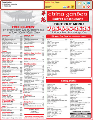 China Garden Buffet Restaurant (705-645-3535) - Display Ad - Cuisine Type: Chinese China Garden 29 Monck Road, Bracebridge 705-645-3535 Subject to change without notice TAKE OUT MENU FREE DELIVERY 705-645-3535 on orders over $25.00 Before Tax 705-645-3535 29 Monck Road Bracebridge, Ont. *In Town Only *Cash Only Sweet & SourAppetizers Dinner For One (No Substitutions Please) Chicken Balls....................................7.75Spring Roll.......................................1.50 Spareribs.........................................5.25Egg Roll...........................................0.95 Chicken Balls with Pineapple............6.95Mini Vegetable Spring Roll...............0.30 No. 1................................................5.95 No. 5................................................7.95 Breaded Shrimps.............................7.95Jar Doo Chicken Wings....................5.95 Egg Roll Pork in Chinese Style.......................6.95Deep Fried Wontons.........................4.25 Sweet & Sour Spareribs Sweet & Sour Chicken Balls Breaded Scallops...........................10.95Breaded Shrimps with Lemon..........7.50 Chicken Chow Mein Honey & Garlic Spareribs Chicken Skewer................................0.80 Chicken Fried Rice Honey Garlic French Fries.....................................3.25 1 Free Pop Spareribs.........................................6.75Onion Rings.....................................3.50 Chicken Balls....................................7.75B.B.Q. Pork Slices............................6.95 No. 2................................................6.50 No. 6................................................7.95 Chicken Wings.................................6.25 Egg Roll Soups Sweet & Sour Chicken Balls Hot & Sour Soup.............................2.95 Lo Mein (Egg Noodles) With Chicken Chow Mein Sweet & Sour Shrimps Consomme Soup.............................1.50 Chicken, Beef or Pork.......................6.95 Chicken Fried Rice Egg Drop Soup................................2.50 Shrimps or Scallops.........................8.95 1 Free Pop Wonton Soup with Sliced Pork........2.95 No. 3................................................6.95 No. 7................................................7.50 Egg Foo Young Chop Suey Or Chow Mein Egg Roll Chicken, Mushroom or Pork............6.25 (Bean Sprouts) Sweet & Sour Shrimps Chicken In Black Pepper Sauce Shrimps...........................................7.50 Chicken, Beef or Pork.......................4.95 Chicken Chow Mein Chicken Fried Rice Shrimps or Scallops.........................7.25 Chicken Fried Rice 1 Free Pop Chef Specialities Vegetable or Mushrooms.................4.95 1 Free Pop Cantonese Chow Mein.....................7.95 Fried Rice Shanghai Noodles............................6.95 Chicken, Beef or Pork Fried Rice......4.95 No. 4................................................7.95 No. 8................................................6.50 Pineapple Chicken............................6.95 Mushroom or Vegetable Fried Rice..4.95 Egg Roll 3 Mini Vegetable Spring Rolls Moo Goo Gai Pan.............................6.95 Shrimp Fried Rice............................5.95 Sweet & Sour Shrimps Tofu and Mixed Vegetables Dai Dop Woey..................................7.50 Special Fried Rice.............................5.95 Honey & Garlic Spareribs Steamed Rice Fancy Soo Gai..................................6.95 Plain Fried Rice................................4.25 Chicken Chow Mein 1 Free Pop Soo Gai with Sweet & Sour or Steamed Rice...................................1.75 Chicken Fried Rice Mushroom Sauce........................7.50 1 Free Pop Almond Soo Gai...............................7.50 Mixed Vegetables With Lemon Chicken................................7.50 Chicken, Beef or Pork.......................7.50 Lemon Chicken Buffet-style.............7.50 Shrimps or Scallops.........................9.50 Chow Steak Kew Stir-fried Beef........8.95 Mixed Vegetable...............................5.50 Family Dinner Shrimps and Onions........................8.95 Chinese Greens With Chow Seafood................................13.95 Chicken, Beef or Pork.......................7.75 Shrimp with Lobster Sauce............12.95 Dinner For Two...............................16.95 Dinner For Five...............................39.95 Shrimps or Scallops.........................8.95 Ginger Beef......................................6.95 2 Egg Rolls 5 Egg Rolls Chicken in Black Pepper Sauce........6.75 Chicken Chow Mein Honey Garlic Spareribs Green Peppers In Beef In Black Pepper Sauce.............6.95 Sweet & Sour Chicken Balls Mixed Vegetables With Beef Black Bean Sauce With Singapore Vermicelli........................8.95 Chicken Fried Rice Breaded Shrimps With Lemon Chicken, Beef or Pork or Tofu..........6.50 Orange Chicken................................6.95 2 Free Pop Chicken Chow Mein Shrimps or Scallops.........................8.95 Orange Beef.....................................6.95 Sweet & Sour Chicken Balls Spareribs.........................................6.50 Chicken Fried Rice Szechuan Dinner For Three............................25.95 Broccoli With 5 Free Pop Chicken, Beef or Pork.......................7.95 3 Egg Rolls Chicken, Beef or Pork.......................7.50 Dinner For Six................................49.95 Tofu..................................................6.95 Chicken Chow Mein Shrimps or Scallops.........................9.50 6 Egg Rolls Shrimps...........................................8.95 Sweet & Sour Chicken Balls Diced Vegetables Jar Doo Chicken Wings Diced Vegetables & Almonds With Beef Lemon Chicken & Almonds With Kung Poa Chicken Fried Rice Diced Vegetables & Almonds With Beef Chicken, Beef or Pork.......................6.50 Chicken, Beef or Pork.......................7.95 3 Free Pop Breaded Shrimps With Lemon Shrimps or Scallops.........................7.95 Shrimps...........................................8.50 Chicken Chow Mein General Tso Chicken with Almonds..7.95 Curry Dinner For Four..............................32.95 Sweet & Sour Chicken Balls Chicken, Beef or Pork or Tofu..........6.95 4 Egg Rolls Chicken Fried Rice (Large) Chicken Wings.................................6.50 Mixed Vegetables With Beef 6 Free Pop Buffet Hours Shrimps or Scallops.........................8.75 Breaded Shrimps With Lemon OPEN DAILY *Each Additional Person $8.00 Chicken Chow Mein Mushrooms With 11:30 am to 9 pm *Every Day Special* Sweet & Sour Chicken Balls Chicken, Beef or Pork.......................6.95 Chicken Fried Rice Shrimps or Scallops.........................9.50 Sweet & Sour Spareribs.............2.99 4 Free Pop Modifications to our dishes can be Honey Garlic Chicken Wings......2.99 Prices subject to change without notice easily made to suit your preferences.