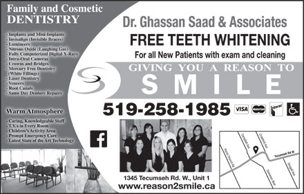 Saad Ghassan Dr (519-258-1985) - Display Ad - Dr. Ghassan Saad & Associates - Implants and Mini-Implants - Invisalign (Invisible Braces) FREE TEETH WHITENING - Lumineers - Nitrous Oxide (Laughing Gas) - Fully Computerized Digital X-Rays For all New Patients with exam and cleaning - Intra-Oral Cameras - Crowns and Bridges - Mercury Free Dentistry Family and Cosmetic DENTISTRY Huron Church Rd Campbell Ave Tecumseh Rd W Dougall Ave Dominion Blvd 1345 Tecumseh Rd. W., Unit 1 www.reason2smile.ca - Root Canals Family and Cosmetic DENTISTRY Dr. Ghassan Saad & Associates - Implants and Mini-Implants - Invisalign (Invisible Braces) FREE TEETH WHITENING - Lumineers - Nitrous Oxide (Laughing Gas) - Fully Computerized Digital X-Rays For all New Patients with exam and cleaning - Intra-Oral Cameras - Crowns and Bridges - Mercury Free Dentistry (White Fillings) - Laser Dentistry - Veneers (White Fillings) - Laser Dentistry - Veneers - Root Canals - Same Day Denture Repairs Warm AtmosphereWarm Atmosphere 519-258-1985 Crawford Ave - Same Day Denture Repairs Warm AtmosphereWarm Atmosphere 519-258-1985 Crawford Ave Huron Church Rd Campbell Ave Tecumseh Rd W Dougall Ave Dominion Blvd 1345 Tecumseh Rd. W., Unit 1 www.reason2smile.ca