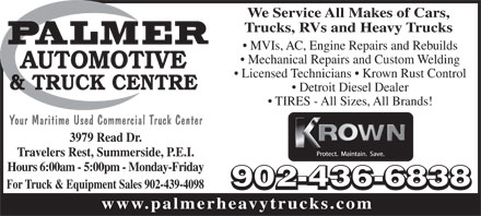 Palmer Automotive &amp; Truck Centre (902-436-6838) - Annonce illustr&eacute;e - We Service All Makes of Cars, Trucks, RVs and Heavy Trucks MVIs, AC, Engine Repairs and Rebuilds Mechanical Repairs and Custom Welding Licensed Technicians   Krown Rust Control Detroit Diesel Dealer TIRES - All Sizes, All Brands! Your Maritime Used Commercial Truck Center 3979 Read Dr. Travelers Rest, Summerside, P.E.I. Hours 6:00am - 5:00pm - Monday-Friday For Truck &amp; Equipment Sales 902-439-4098 www.palmerheavytrucks.com