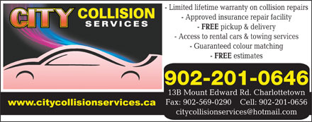 City Collision Services (902-566-9071) - Annonce illustrée - - Limited lifetime warranty on collision repairs - Approved insurance repair facility FREE pickup & delivery - Access to rental cars & towing services - Guaranteed colour matching FREE estimates 902-201-0646 FREE pickup & delivery - Access to rental cars & towing services - Guaranteed colour matching FREE estimates 902-201-0646 13B Mount Edward Rd. Charlottetown Fax: 902-569-0290    Cell: 902-201-0656 - Limited lifetime warranty on collision repairs - Approved insurance repair facility 13B Mount Edward Rd. Charlottetown Fax: 902-569-0290    Cell: 902-201-0656