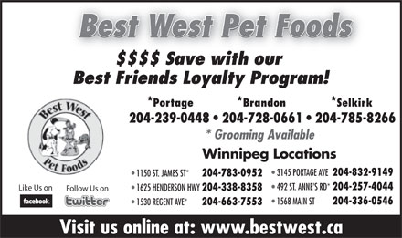 Best West Pet Foods Inc (204-239-0448) - Annonce illustrée - Best West Pet Foods $$$$ Save with our Best Friends Loyalty Program! *Portage *Brandon *Selkirk 204-239-0448   204-728-0661   204-785-8266 * Grooming Available Winnipeg Locations 3145 PORTAGE AVE 204-832-9149 1150 ST. JAMES ST* 204-783-0952 Like Us on 204-257-4044 1625 HENDERSON HWY 492 ST. ANNE S RD* Visit us online at: www.bestwest.ca Best West Pet Foods $$$$ Save with our Best Friends Loyalty Program! *Portage *Brandon *Selkirk 204-239-0448   204-728-0661   204-785-8266 * Grooming Available Winnipeg Locations 3145 PORTAGE AVE 204-832-9149 1150 ST. JAMES ST* 204-783-0952 492 ST. ANNE S RD* 204-257-4044 Like Us on 1625 HENDERSON HWY 204-338-8358 Follow Us on 1568 MAIN ST 204-336-0546 1530 REGENT AVE* 204-663-7553 Visit us online at: www.bestwest.ca 204-663-7553 Follow Us on 204-336-0546 204-338-8358 1568 MAIN ST 1530 REGENT AVE*