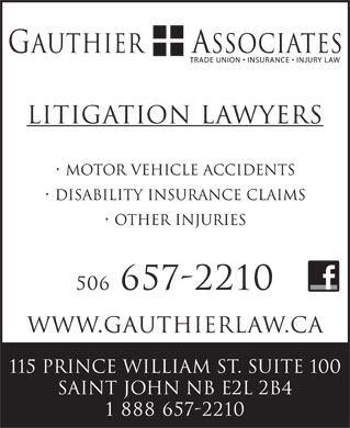 Gauthier & Associates (506-657-2210) - Display Ad - Litigation Lawyers Motor Vehicle Accidents Disability Insurance Claims other injuries 506 657-2210 www.GauthierLaw.ca 115 Prince William St. Suite 100 Saint John NB E2L 2B4 1 888 657-2210 Litigation Lawyers Motor Vehicle Accidents Disability Insurance Claims other injuries 506 657-2210 www.GauthierLaw.ca 115 Prince William St. Suite 100 Saint John NB E2L 2B4 1 888 657-2210