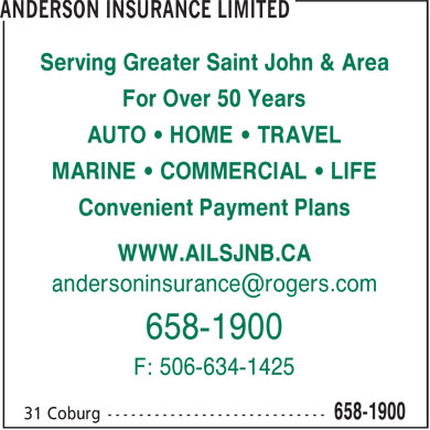 Anderson Insurance (506-658-1900) - Annonce illustrée - Serving Greater Saint John & Area 658-1900 F: 506-634-1425 For Over 50 Years AUTO • HOME • TRAVEL MARINE • COMMERCIAL • LIFE Convenient Payment Plans WWW.AILSJNB.CA
