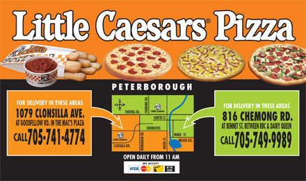 Little Caesars (705-741-4774) - Display Ad - PETERBOROUGH FOR DELIVERY IN THESE AREAS FOR DELIVERY IN THESE AREAS PARKHILL RD. 1079 CLONSILLA AVE. HUNTER ST. 816 CHEMONG RD. AT GOODFELLOW RD. IN THE MAC'S PLAZA AT BENNET ST. BETWEEN RBC & DAIRY QUEEN HERBROOKE MARIA   ST. .S CALL WALKER AVE. CALL 705-741-4774 CLONSILLA AVE. 705-749-9989 OPEN DAILY FROM 11 AM WE ACCEPT AT THE DOOR AT GOODFELLOW RD. IN THE MAC'S PLAZA AT BENNET ST. BETWEEN RBC & DAIRY QUEEN HERBROOKE PETERBOROUGH FOR DELIVERY IN THESE AREAS FOR DELIVERY IN THESE AREAS PARKHILL RD. 1079 CLONSILLA AVE. HUNTER ST. 816 CHEMONG RD. .S CALL WALKER AVE. MARIA   ST. CALL 705-741-4774 CLONSILLA AVE. 705-749-9989 OPEN DAILY FROM 11 AM WE ACCEPT AT THE DOOR