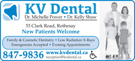KV Dental (506-847-9836) - Annonce illustrée - Dr. Michelle Power   Dr. Kelly Shaw 53 Clark Road, Rothesay New Patients Welcome Family & Cosmetic Dentistry   Low Radiation X-Rays Emergencies Accepted   Evening Appointments www.kvdental.ca 847-9836