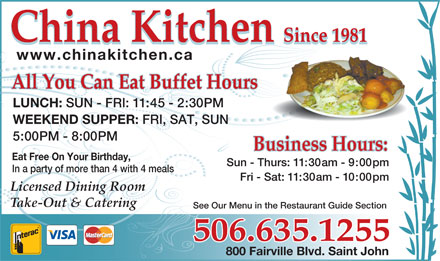 China Kitchen (506-635-1255) - Annonce illustrée - China Kitchen Since 1981 China Kitchen Since 1981 www.chinakitchen.ca All You Can Eat Buffet HoursAll You Can Eat Buffet Hours LUNCH: SUN - FRI: 11:45 - 2:30PM WEEKEND SUPPER: FRI, SAT, SUN 5:00PM - 8:00PM Eat Free On Your Birthday, Sun - Thurs: 11:30am - 9:00pm In a party of more than 4 with 4 meals Fri - Sat: 11:30am - 10:00pm Licensed Dining Room Take-Out & Catering See Our Menu in the Restaurant Guide Section 506.635.1255 800 Fairville Blvd. Saint John