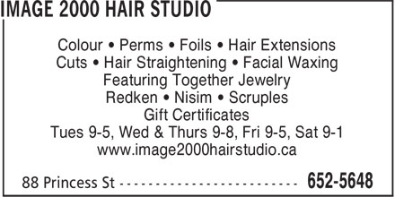 Image 2000 Hair Studio (506-652-5648) - Annonce illustrée - Colour • Perms • Foils • Hair Extensions Featuring Together Jewelry Redken • Nisim • Scruples Gift Certificates Tues 9-5, Wed & Thurs 9-8, Fri 9-5, Sat 9-1 Cuts • Hair Straightening • Facial Waxing www.image2000hairstudio.ca Colour • Perms • Foils • Hair Extensions Cuts • Hair Straightening • Facial Waxing Featuring Together Jewelry Redken • Nisim • Scruples Gift Certificates Tues 9-5, Wed & Thurs 9-8, Fri 9-5, Sat 9-1 www.image2000hairstudio.ca