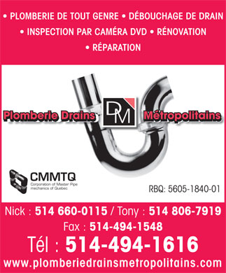 Plomberie Drains Métropolitains (514-494-1616) - Display Ad - PLOMBERIE DE TOUT GENRE   DÉBOUCHAGE DE DRAIN INSPECTION PAR CAMÉRA DVD   RÉNOVATION RÉPARATION Plomberie Drains               Métropolitains Plomberie Drains               Métropolitains CMMTQ Corporation of Master Pipe mechanics of Quebec RBQ: 5605-1840-01 Nick : 514 660-0115 / Tony : 514 806-7919 Fax : 514-494-1548 Tél : 514-494-1616 www.plomberiedrainsmetropolitains.com